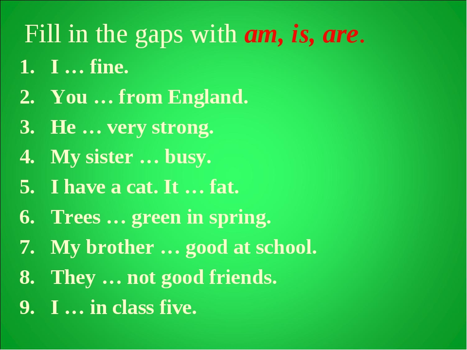 Fill in the gaps with am, is, are. I … fine. You … from England. He … very s...