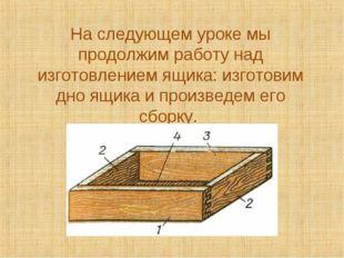 На следующем уроке мы продолжим работу над изготовлением ящика: изготовим дно