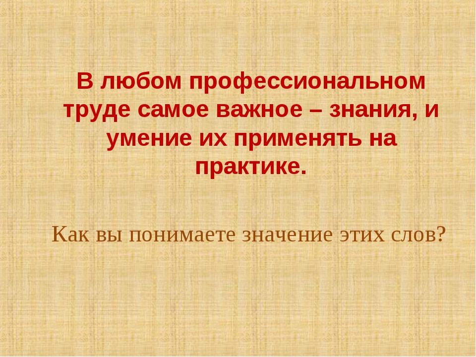В любом профессиональном труде самое важное – знания, и умение их применять н...