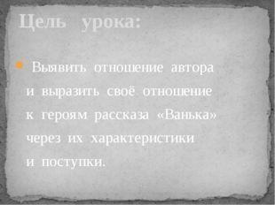 Выявить отношение автора и выразить своё отношение к героям рассказа «Ванька