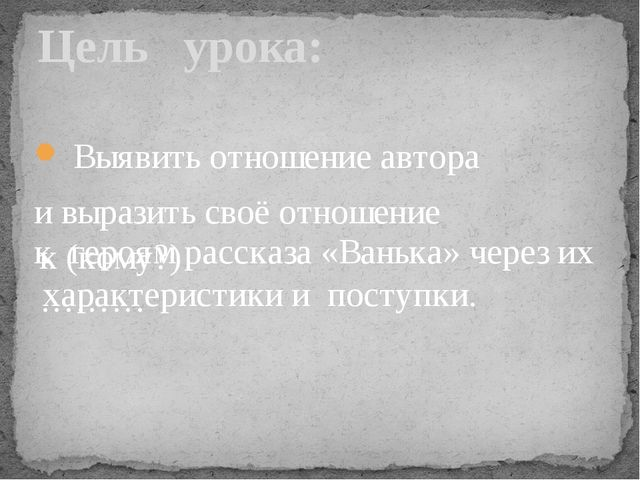 Выявить отношение автора и выразить своё отношение Цель урока: к (кому?) ………...