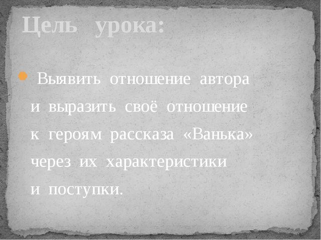 Выявить отношение автора и выразить своё отношение к героям рассказа «Ванька...