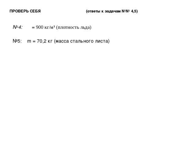 ПРОВЕРЬ СЕБЯ (ответы к задачам №№ 4,5) №4: ρ = 900 кг/м³ (плотность льда) №5:...