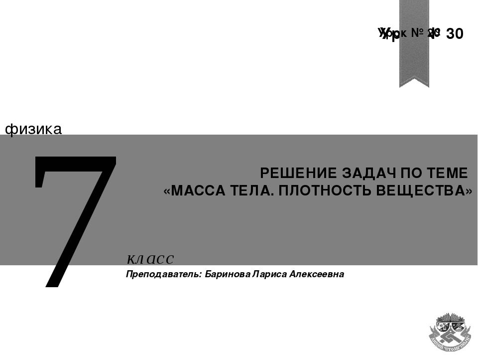 Урок № 30 Урок № 30 Урок № 20 РЕШЕНИЕ ЗАДАЧ ПО ТЕМЕ «МАССА ТЕЛА. ПЛОТНОСТЬ ВЕ...