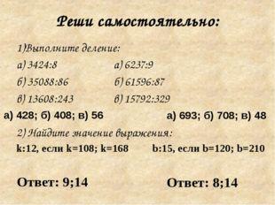 Реши самостоятельно: 1)Выполните деление: а) 3424:8 а) 6237:9 б) 35088:86 б)