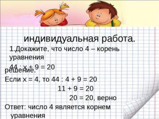индивидуальная работа. 1.Докажите, что число 4 – корень уравнения 44 : х + 9