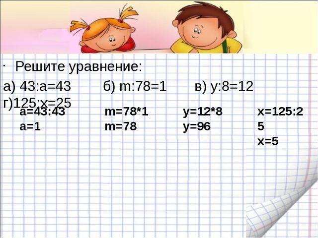 Решите уравнение: а) 43:a=43 б) m:78=1 в) у:8=12 г)125:х=25 а=43:43 а=1 m=78...