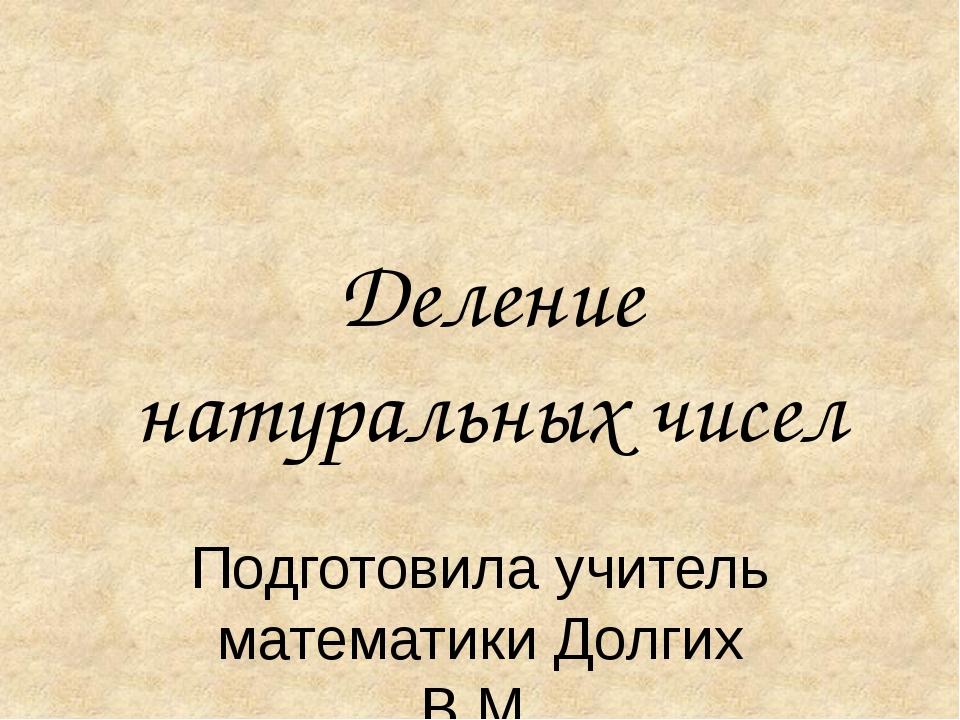 Деление натуральных чисел Подготовила учитель математики Долгих В.М.