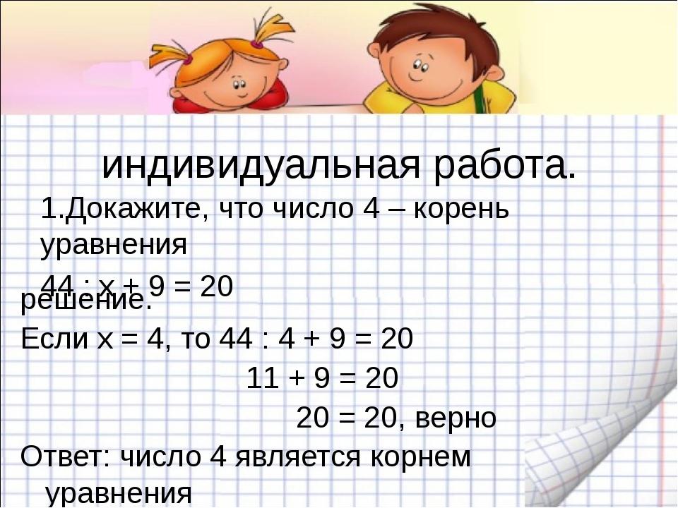 индивидуальная работа. 1.Докажите, что число 4 – корень уравнения 44 : х + 9...