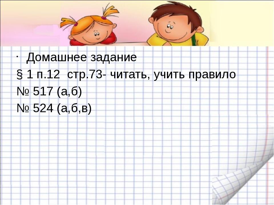 Домашнее задание § 1 п.12 стр.73- читать, учить правило № 517 (а,б) № 524 (а...