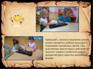 Прикасаясь, трогая и ощупывая руками разные предметы, ребенок приходит к пон