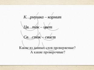 К…рмушка – кормит Цв…ток – цвет Св…сток – свист Какие из данных слов проверяе