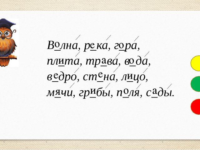 В_лна, р_ка, г_ра, пл_та, тр_ва, в_да, в_дро, ст_на, л_цо, м_чи, гр_бы, п_ля,...