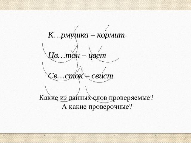 К…рмушка – кормит Цв…ток – цвет Св…сток – свист Какие из данных слов проверяе...