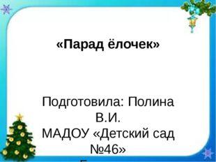 «Парад ёлочек» Подготовила: Полина В.И. МАДОУ «Детский сад №46» г.Березники