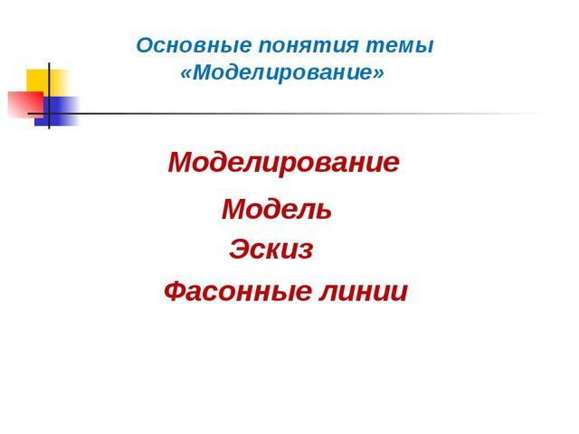Основные понятия темы «Моделирование» Моделирование Модель Эскиз Фасонные линии