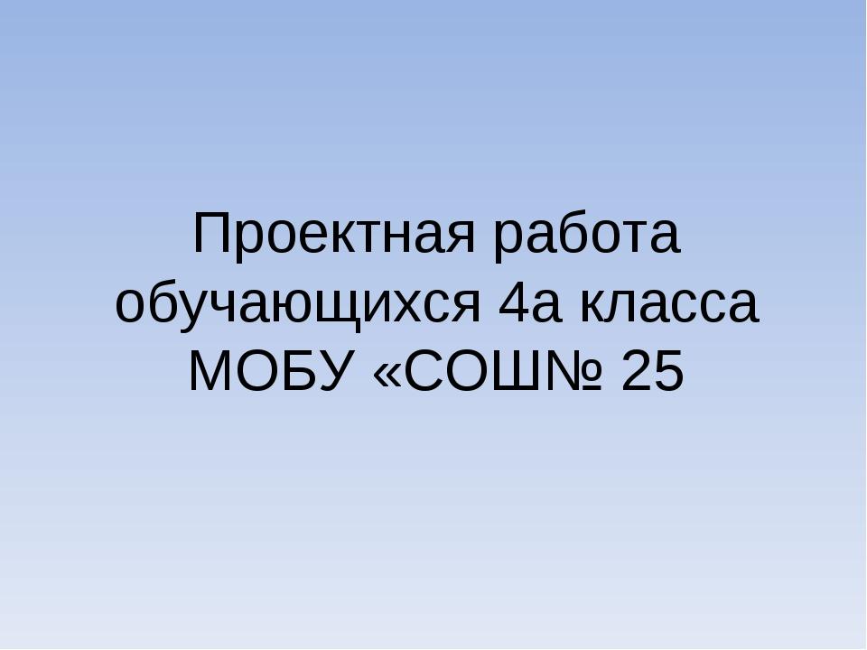 Проектная работа обучающихся 4а класса МОБУ «СОШ№ 25