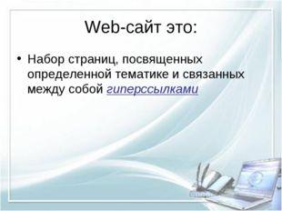 Web-сайт это: Набор страниц, посвященных определенной тематике и связанных ме