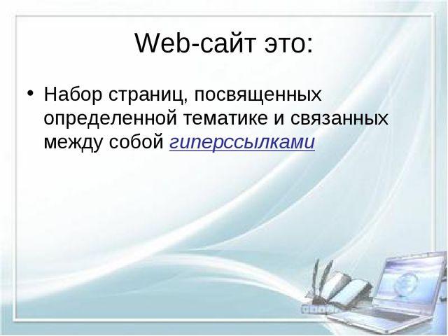 Web-сайт это: Набор страниц, посвященных определенной тематике и связанных ме...