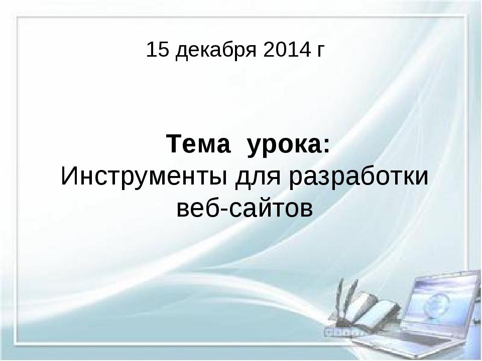 Тема урока: Инструменты для разработки веб-сайтов 15 декабря 2014 г
