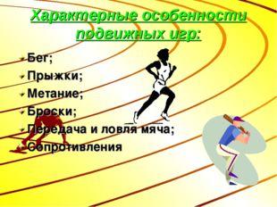 Характерные особенности подвижных игр: Бег; Прыжки; Метание; Броски; Передача