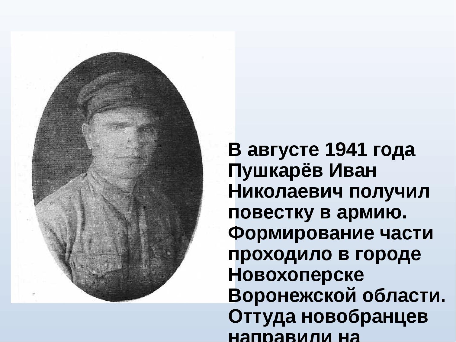 В августе 1941 года Пушкарёв Иван Николаевич получил повестку в армию. Формир...