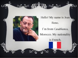 Hello! My name is Jean Reno. I`m from Casablanca, Morocco. My nationality is