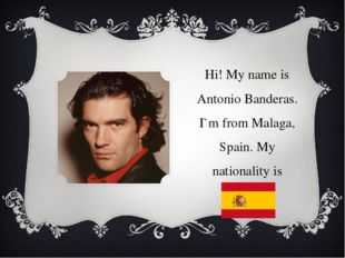 Hi! My name is Antonio Banderas. I`m from Malaga, Spain. My nationality is Sp