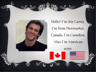 Hello! I`m Jim Carrey. I`m from Newmarket, Canada. I`m Canadian. Also I`m Ame