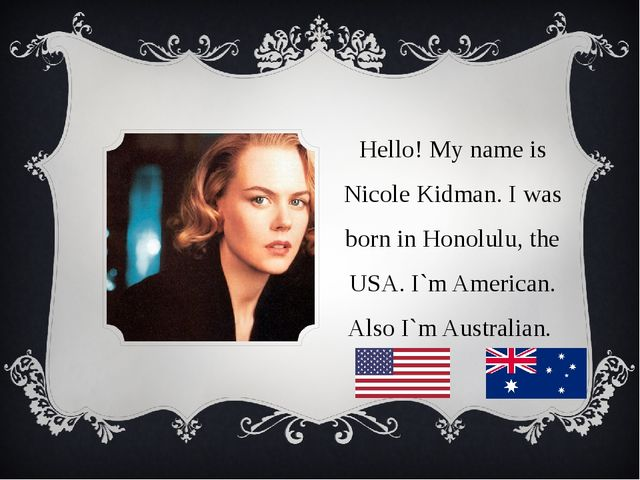 Hello! My name is Nicole Kidman. I was born in Honolulu, the USA. I`m America...