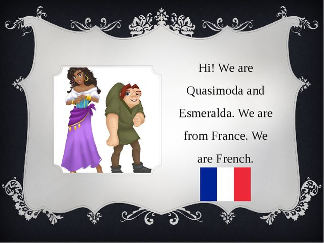 Hi! We are Quasimoda and Esmeralda. We are from France. We are French.