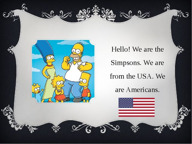Hello! We are the Simpsons. We are from the USA. We are Americans.