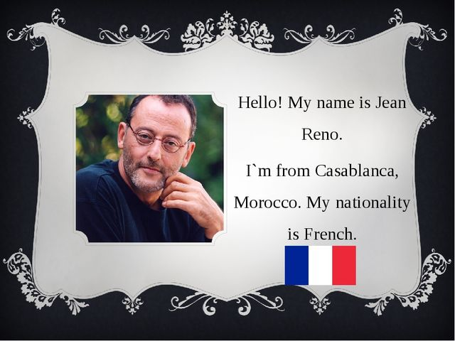 Hello! My name is Jean Reno. I`m from Casablanca, Morocco. My nationality is...
