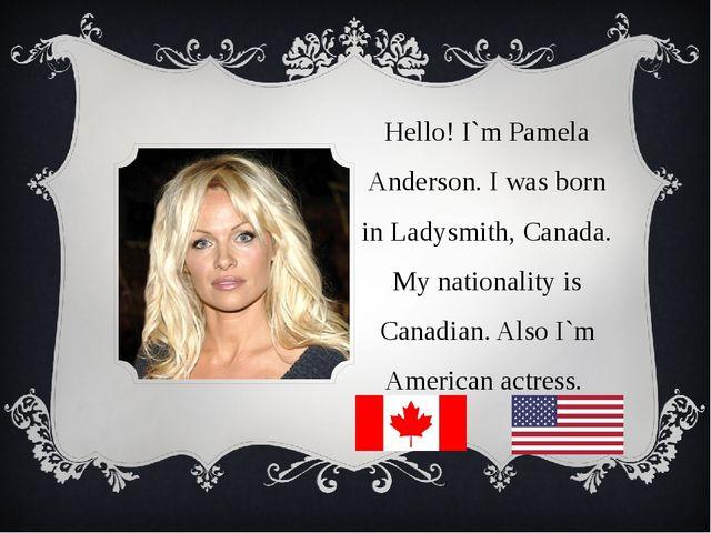Hello! I`m Pamela Anderson. I was born in Ladysmith, Canada. My nationality i...