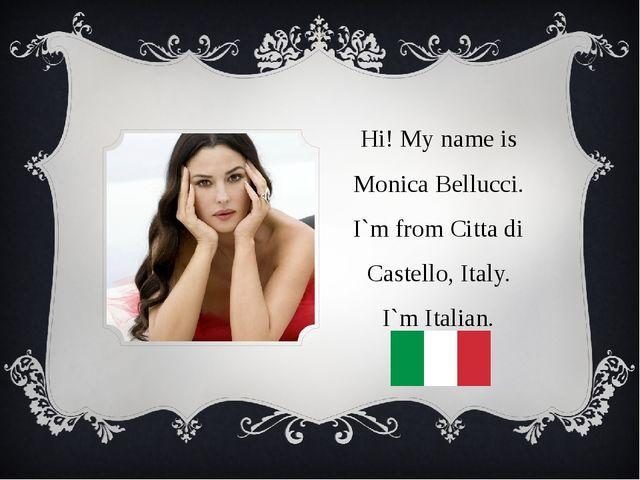 Hi! My name is Monica Bellucci. I`m from Citta di Castello, Italy. I`m Italian.