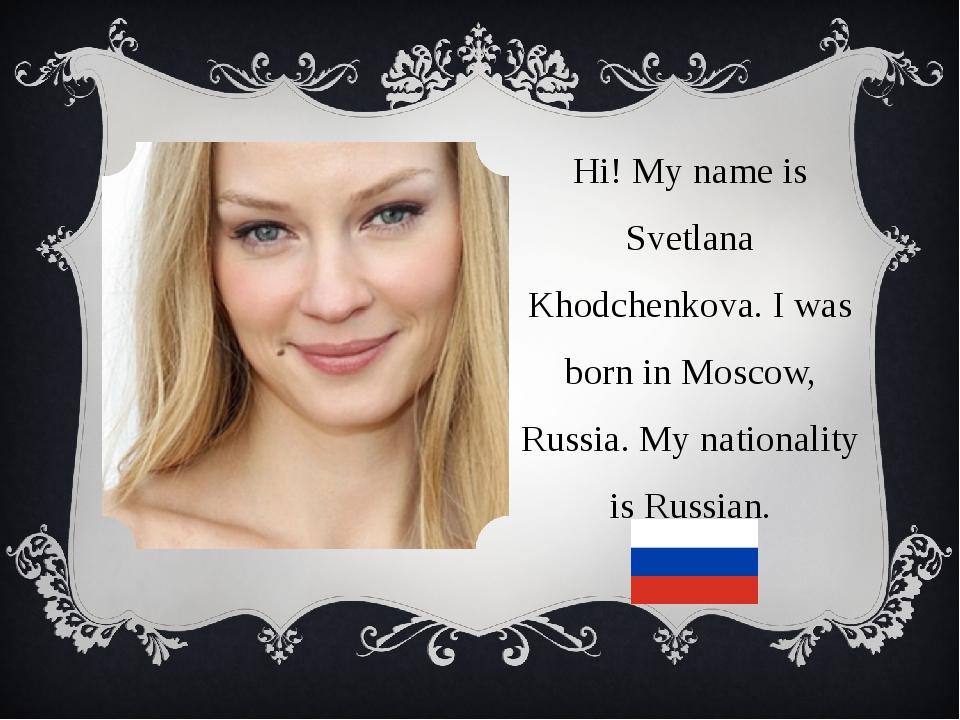 Hi! My name is Svetlana Khodchenkova. I was born in Moscow, Russia. My nation...