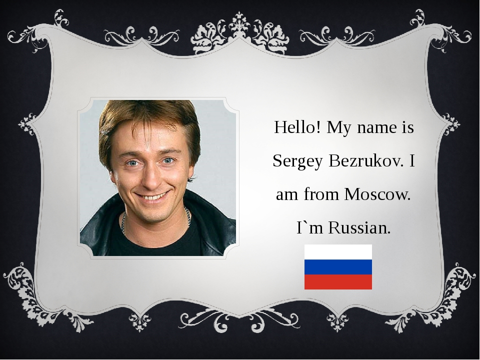 Hello! My name is Sergey Bezrukov. I am from Moscow. I`m Russian.