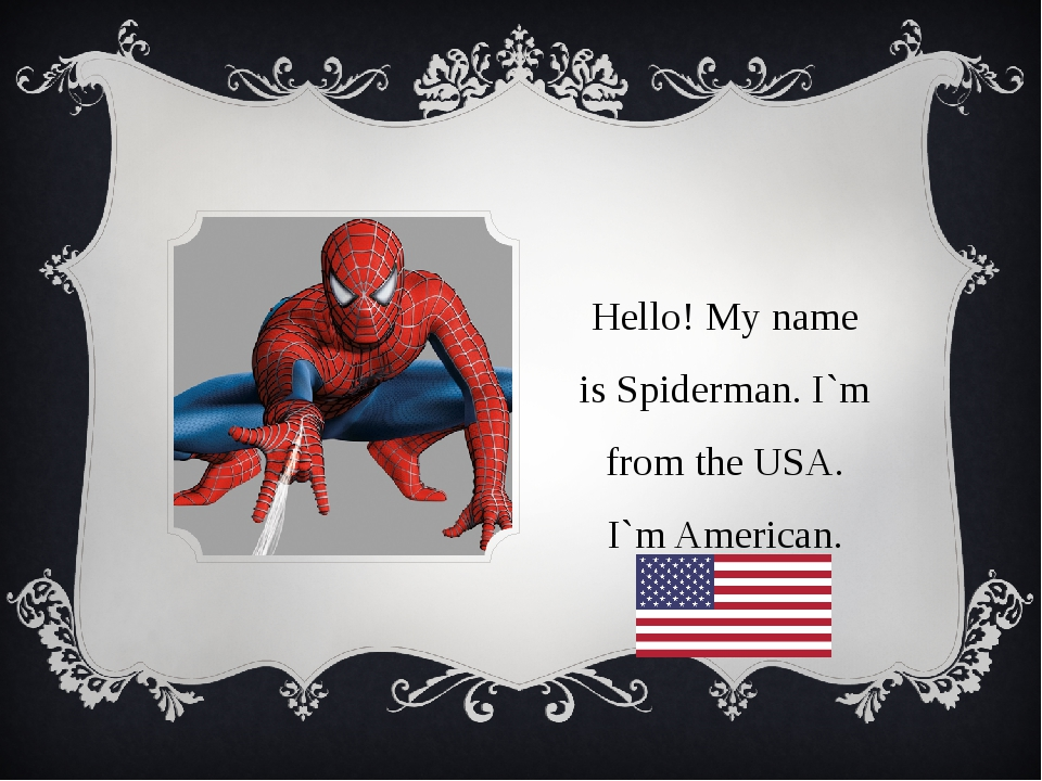 Hello! My name is Spiderman. I`m from the USA. I`m American.