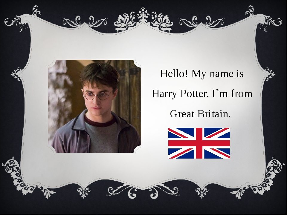 Hello! My name is Harry Potter. I`m from Great Britain.
