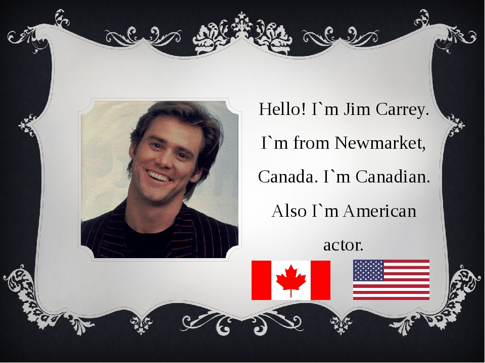 Hello! I`m Jim Carrey. I`m from Newmarket, Canada. I`m Canadian. Also I`m Ame...