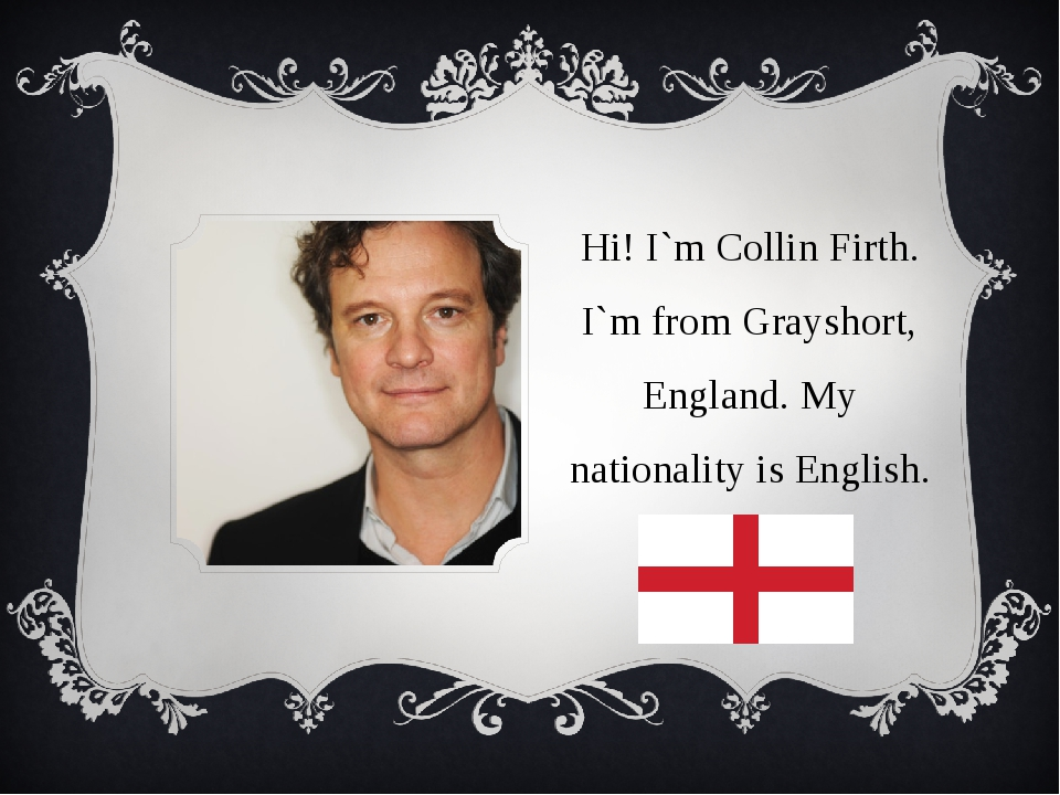 Hi! I`m Collin Firth. I`m from Grayshort, England. My nationality is English.