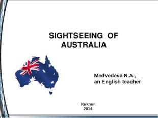 SIGHTSEEING OF AUSTRALIA Medvedevа N.A., an English teacher Kuknur 2014