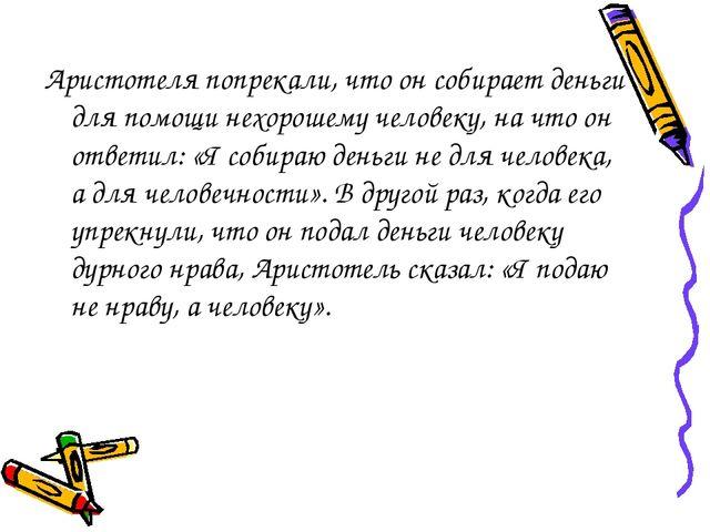 Аристотеля попрекали, что он собирает деньги для помощи нехорошему человеку,...