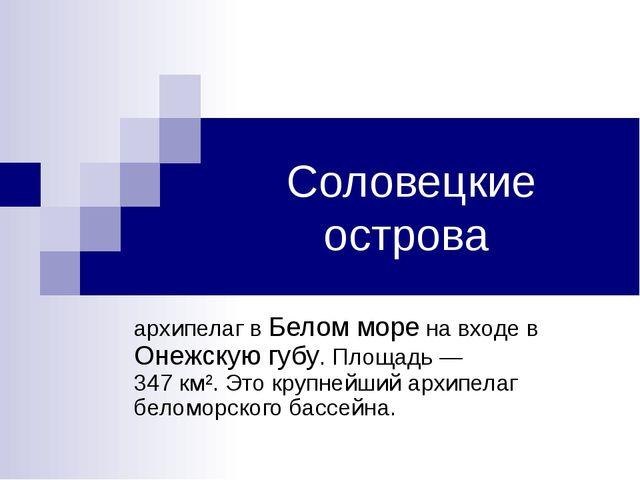 Соловецкие острова архипелаг в Белом море на входе в Онежскую губу. Площадь...