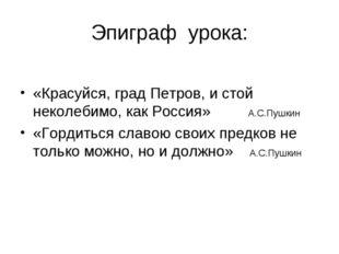 Эпиграф урока: «Красуйся, град Петров, и стой неколебимо, как Россия» А.С.Пуш