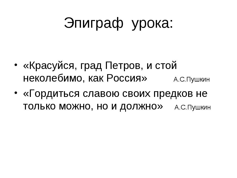 Эпиграф урока: «Красуйся, град Петров, и стой неколебимо, как Россия» А.С.Пуш...