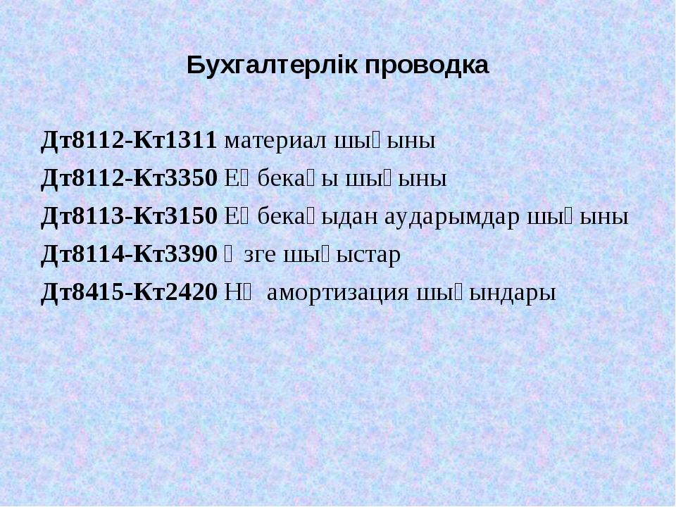 Бухгалтерлік проводка Дт8112-Кт1311 материал шығыны Дт8112-Кт3350 Еңбекақы шы...