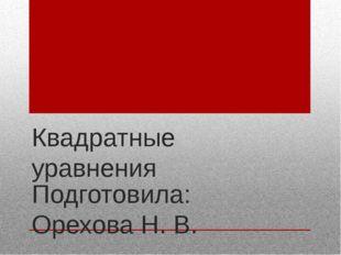Квадратные уравнения Подготовила: Орехова Н. В.