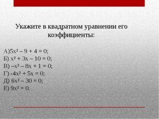 Укажите в квадратном уравнении его коэффициенты: А)5х² – 9 + 4 = 0; Б) х² + 3