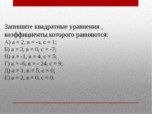 Запишите квадратные уравнения , коэффициенты которого равняются: А) а = 2, в